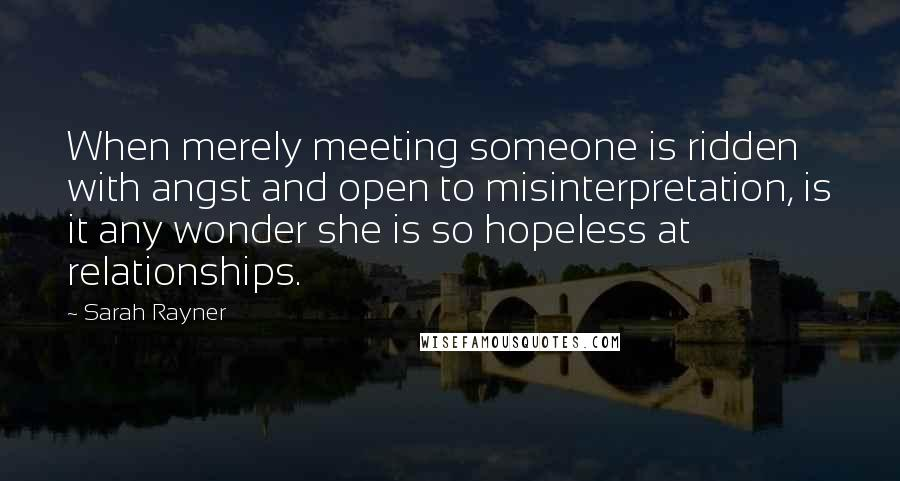 Sarah Rayner quotes: When merely meeting someone is ridden with angst and open to misinterpretation, is it any wonder she is so hopeless at relationships.