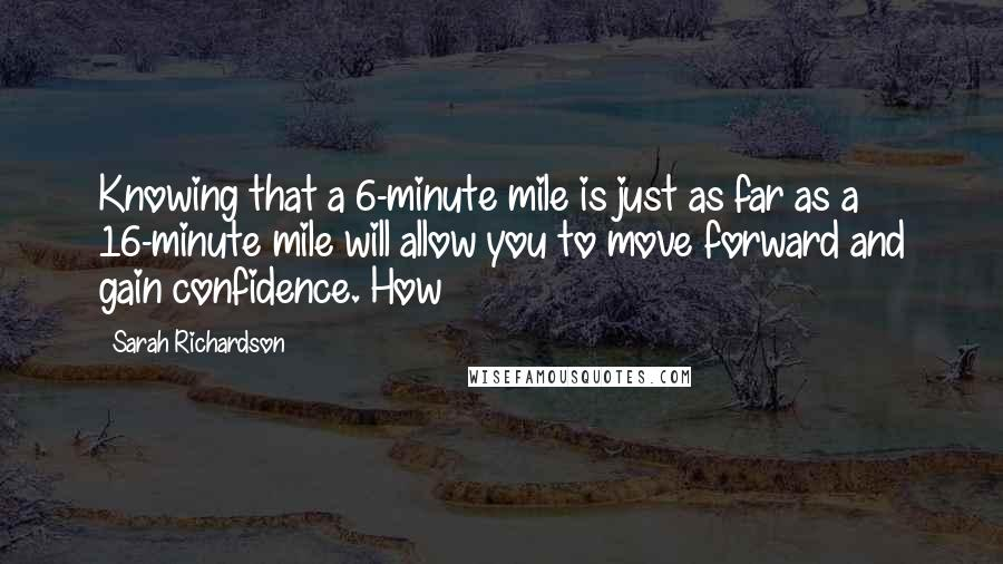 Sarah Richardson quotes: Knowing that a 6-minute mile is just as far as a 16-minute mile will allow you to move forward and gain confidence. How