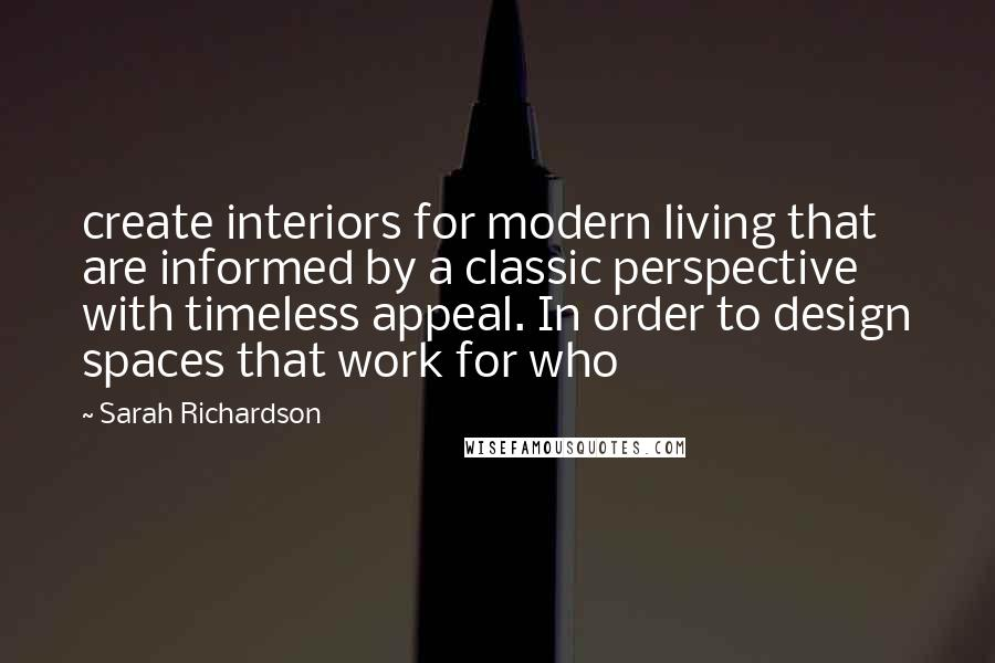 Sarah Richardson quotes: create interiors for modern living that are informed by a classic perspective with timeless appeal. In order to design spaces that work for who