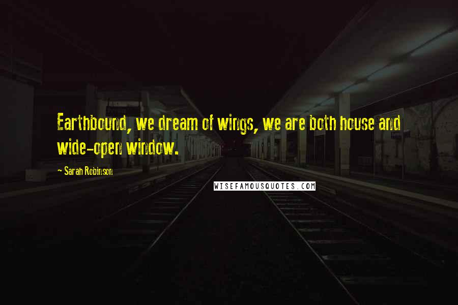 Sarah Robinson quotes: Earthbound, we dream of wings, we are both house and wide-open window.