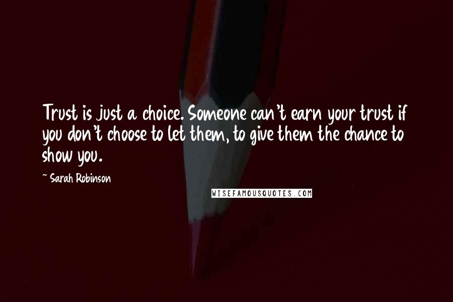 Sarah Robinson quotes: Trust is just a choice. Someone can't earn your trust if you don't choose to let them, to give them the chance to show you.