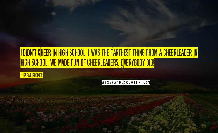 Sarah Roemer quotes: I didn't cheer in high school. I was the farthest thing from a cheerleader in high school. We made fun of cheerleaders. Everybody did!