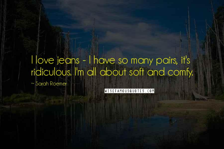 Sarah Roemer quotes: I love jeans - I have so many pairs, it's ridiculous. I'm all about soft and comfy.