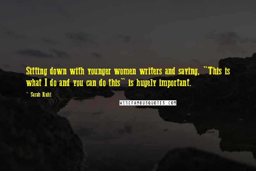 """Sarah Ruhl quotes: Sitting down with younger women writers and saying, """"This is what I do and you can do this"""" is hugely important."""
