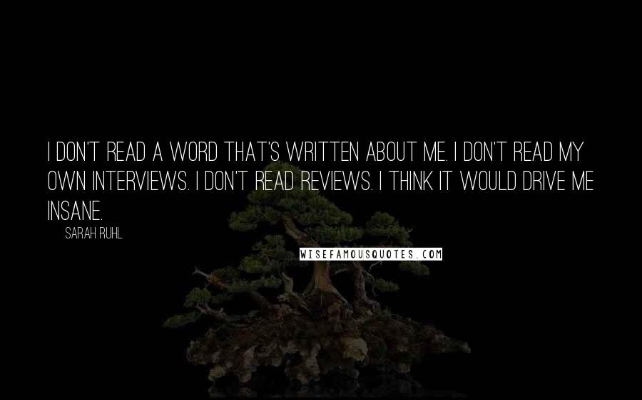 Sarah Ruhl quotes: I don't read a word that's written about me. I don't read my own interviews. I don't read reviews. I think it would drive me insane.