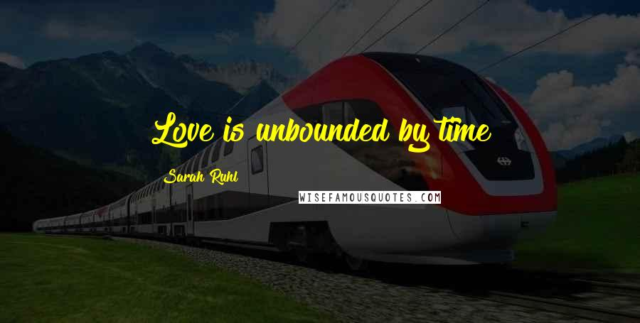 Sarah Ruhl quotes: Love is unbounded by time