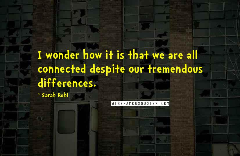 Sarah Ruhl quotes: I wonder how it is that we are all connected despite our tremendous differences.