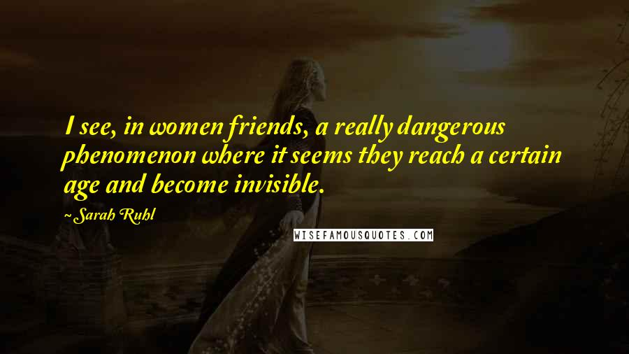 Sarah Ruhl quotes: I see, in women friends, a really dangerous phenomenon where it seems they reach a certain age and become invisible.