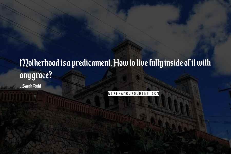 Sarah Ruhl quotes: Motherhood is a predicament. How to live fully inside of it with any grace?