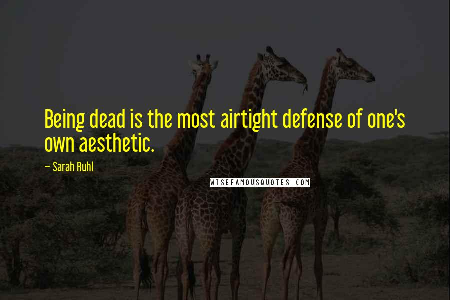 Sarah Ruhl quotes: Being dead is the most airtight defense of one's own aesthetic.