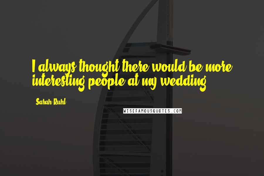 Sarah Ruhl quotes: I always thought there would be more interesting people at my wedding.