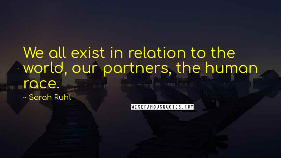 Sarah Ruhl quotes: We all exist in relation to the world, our partners, the human race.
