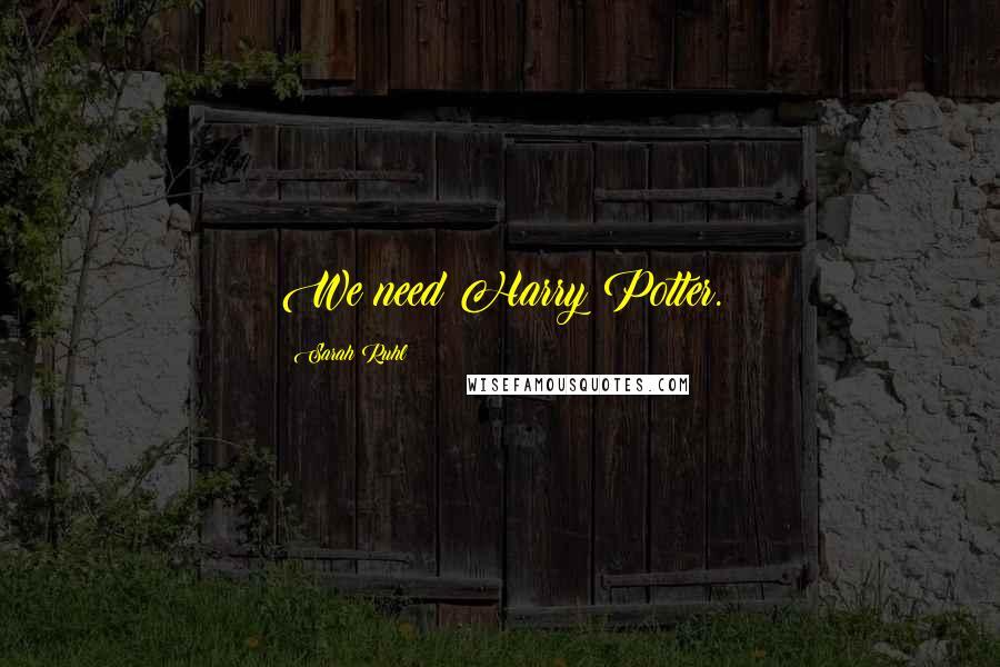 Sarah Ruhl quotes: We need Harry Potter.