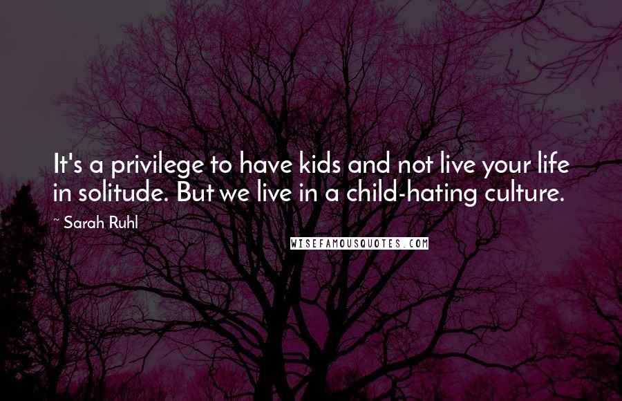 Sarah Ruhl quotes: It's a privilege to have kids and not live your life in solitude. But we live in a child-hating culture.