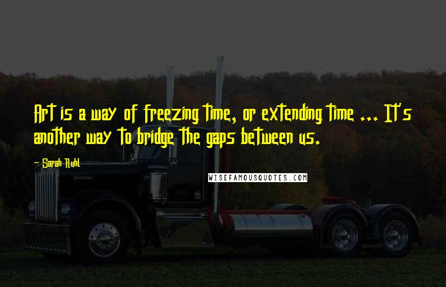 Sarah Ruhl quotes: Art is a way of freezing time, or extending time ... It's another way to bridge the gaps between us.