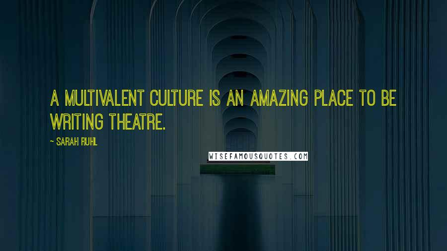 Sarah Ruhl quotes: A multivalent culture is an amazing place to be writing theatre.