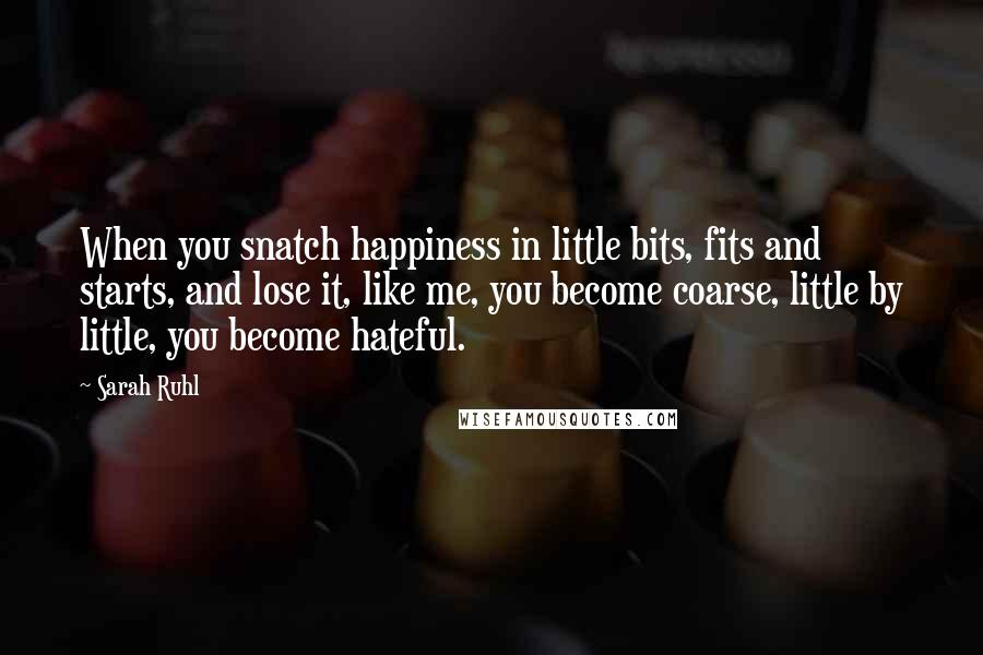 Sarah Ruhl quotes: When you snatch happiness in little bits, fits and starts, and lose it, like me, you become coarse, little by little, you become hateful.