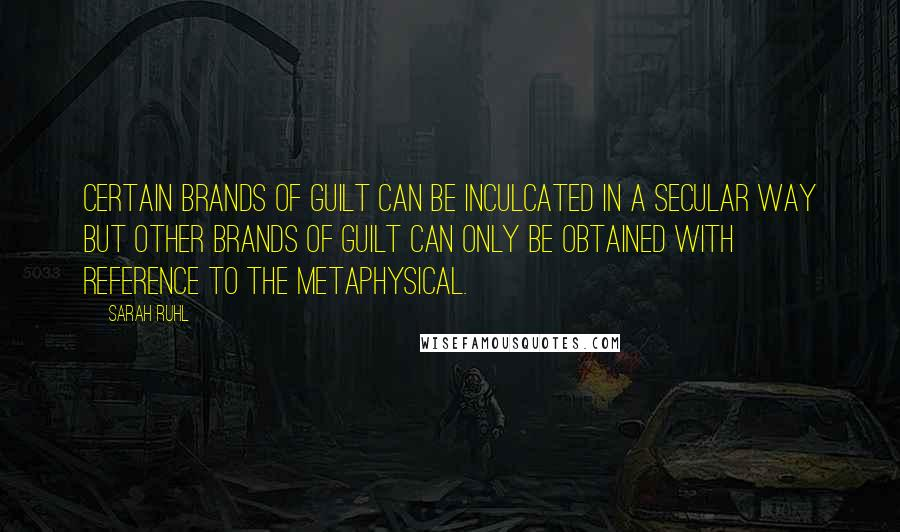 Sarah Ruhl quotes: Certain brands of guilt can be inculcated in a secular way but other brands of guilt can only be obtained with reference to the metaphysical.