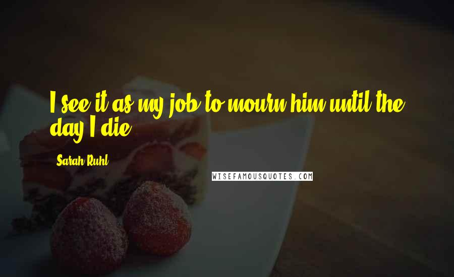 Sarah Ruhl quotes: I see it as my job to mourn him until the day I die.