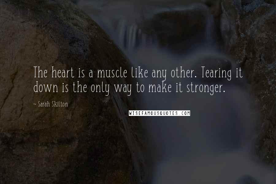Sarah Skilton quotes: The heart is a muscle like any other. Tearing it down is the only way to make it stronger.