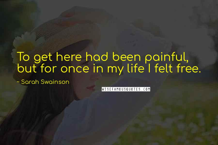 Sarah Swainson quotes: To get here had been painful, but for once in my life I felt free.