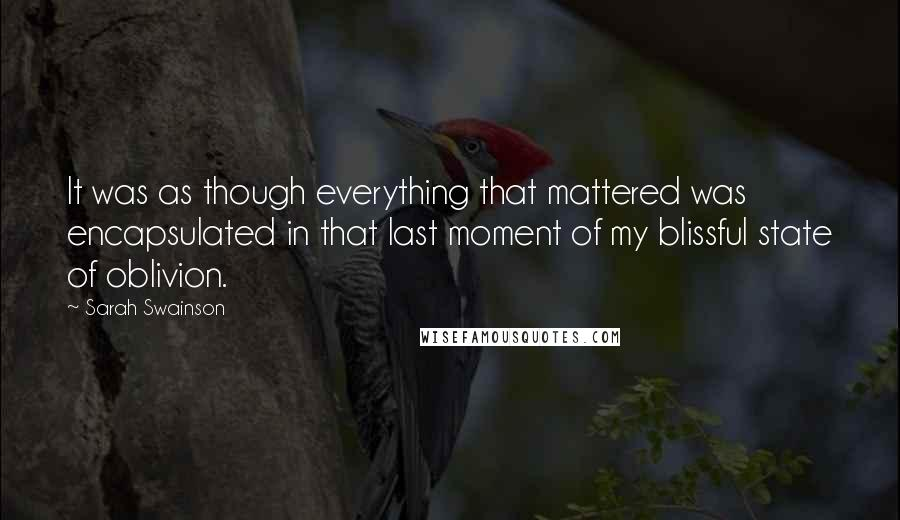 Sarah Swainson quotes: It was as though everything that mattered was encapsulated in that last moment of my blissful state of oblivion.