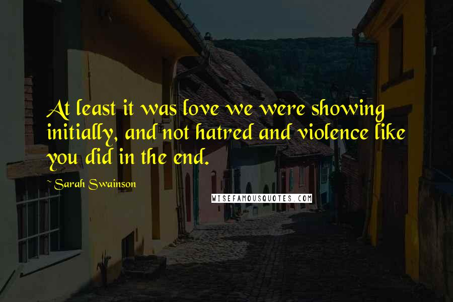 Sarah Swainson quotes: At least it was love we were showing initially, and not hatred and violence like you did in the end.