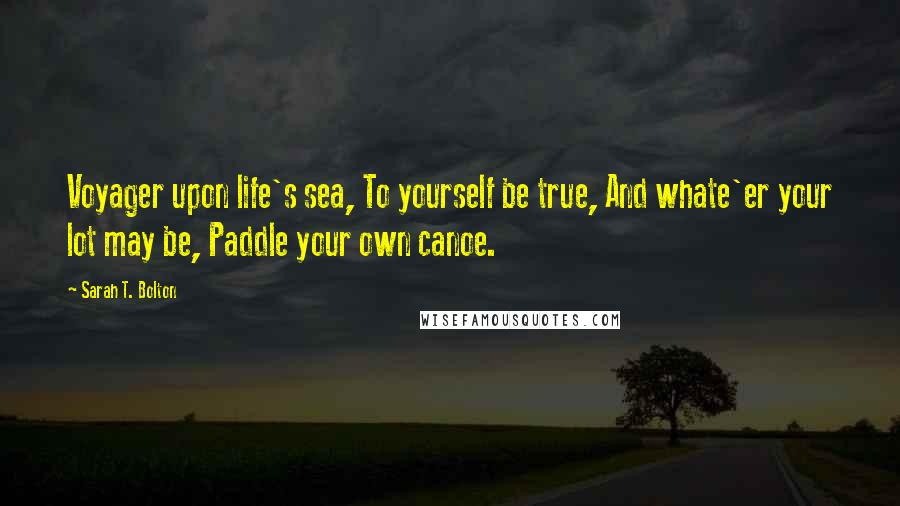Sarah T. Bolton quotes: Voyager upon life's sea, To yourself be true, And whate'er your lot may be, Paddle your own canoe.