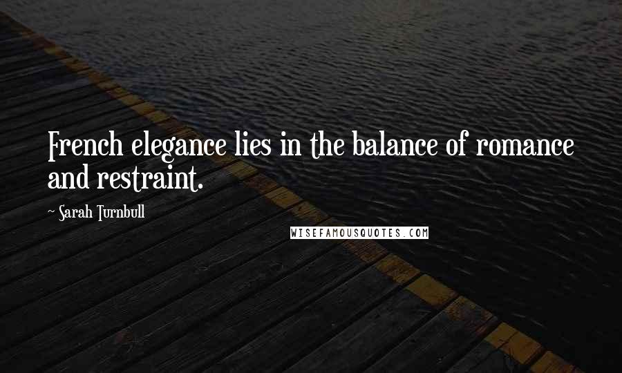 Sarah Turnbull quotes: French elegance lies in the balance of romance and restraint.