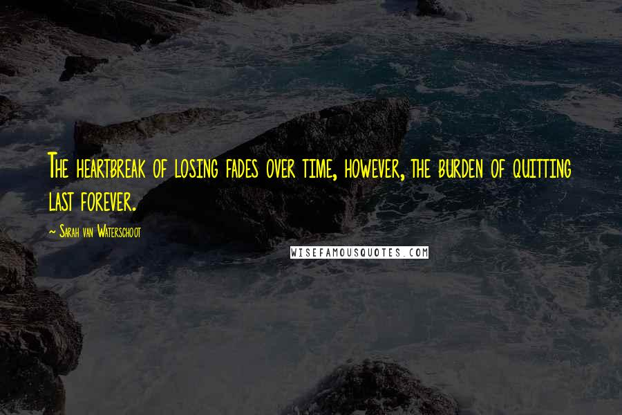 Sarah Van Waterschoot quotes: The heartbreak of losing fades over time, however, the burden of quitting last forever.