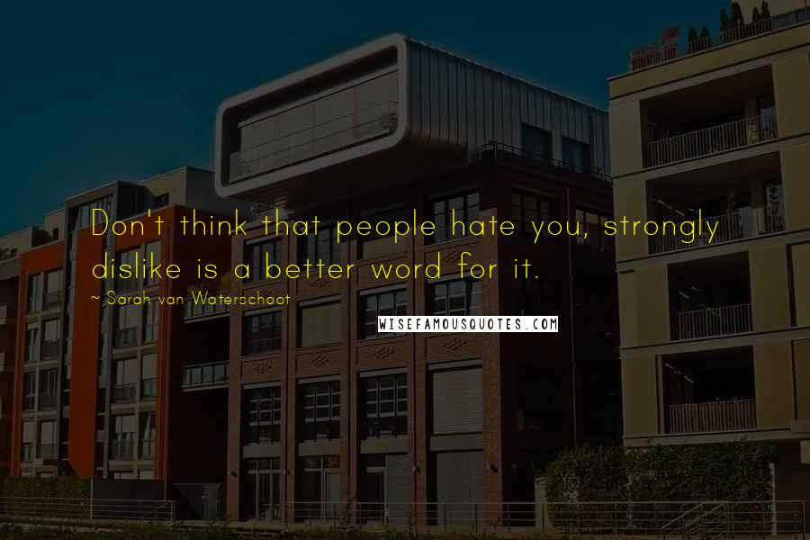 Sarah Van Waterschoot quotes: Don't think that people hate you, strongly dislike is a better word for it.