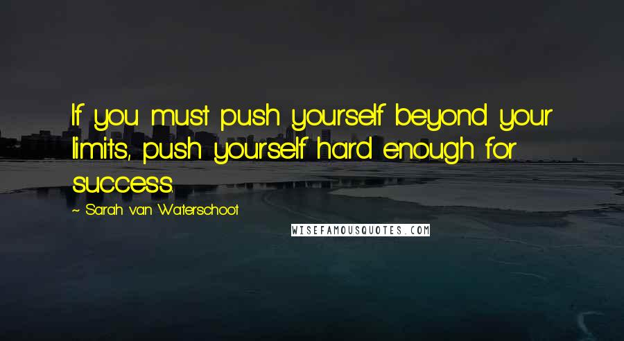 Sarah Van Waterschoot quotes: If you must push yourself beyond your limits, push yourself hard enough for success.