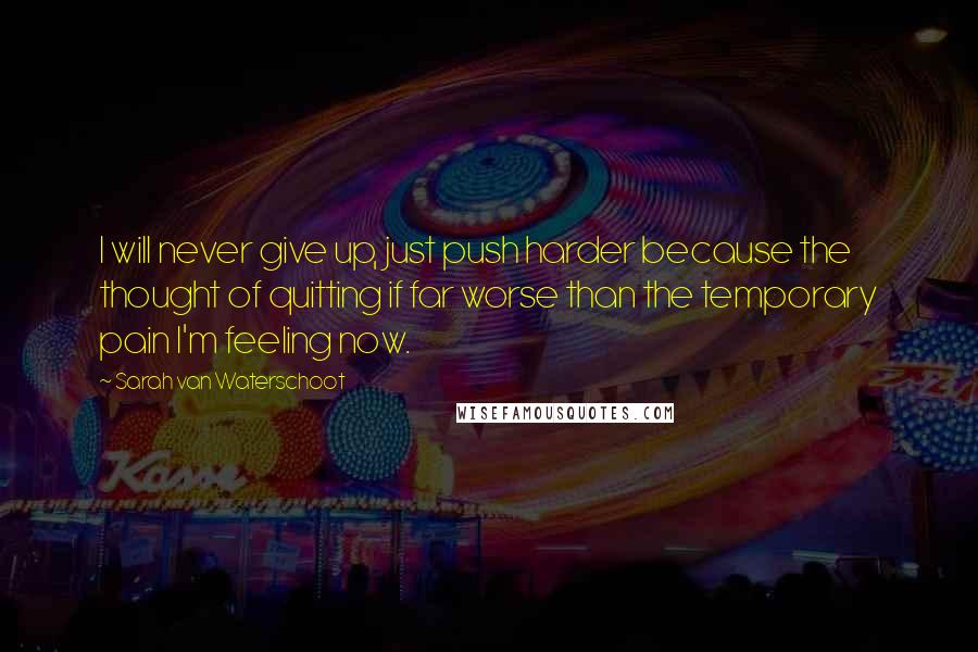 Sarah Van Waterschoot quotes: I will never give up, just push harder because the thought of quitting if far worse than the temporary pain I'm feeling now.