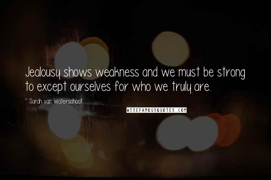 Sarah Van Waterschoot quotes: Jealousy shows weakness and we must be strong to except ourselves for who we truly are.