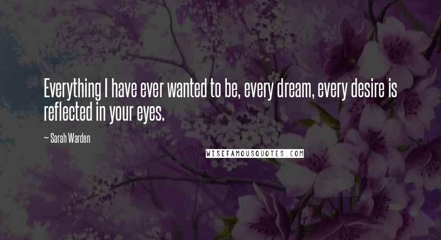 Sarah Warden quotes: Everything I have ever wanted to be, every dream, every desire is reflected in your eyes.