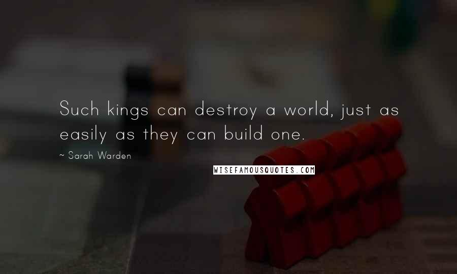 Sarah Warden quotes: Such kings can destroy a world, just as easily as they can build one.