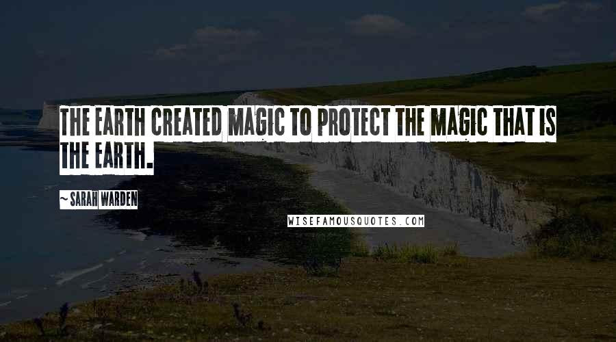 Sarah Warden quotes: The Earth created magic to protect the magic that is the Earth.