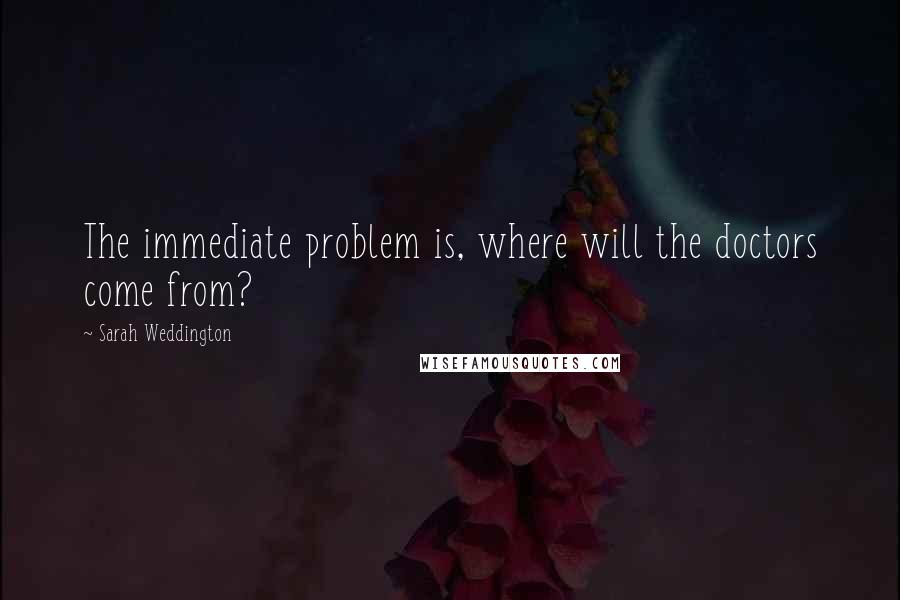 Sarah Weddington quotes: The immediate problem is, where will the doctors come from?