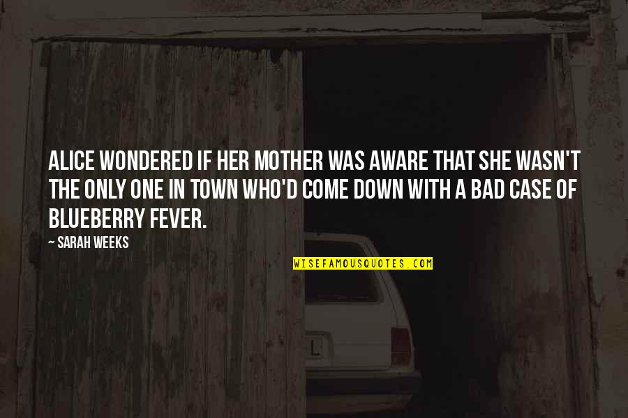 Sarah Weeks Quotes By Sarah Weeks: Alice wondered if her mother was aware that