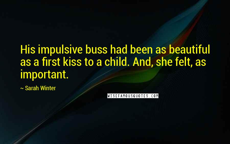 Sarah Winter quotes: His impulsive buss had been as beautiful as a first kiss to a child. And, she felt, as important.