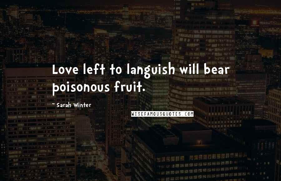 Sarah Winter quotes: Love left to languish will bear poisonous fruit.