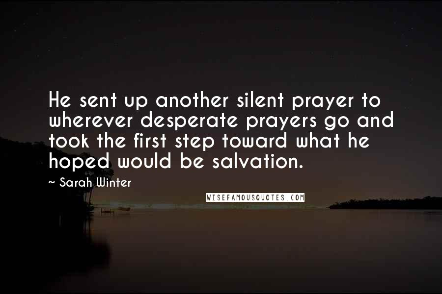 Sarah Winter quotes: He sent up another silent prayer to wherever desperate prayers go and took the first step toward what he hoped would be salvation.