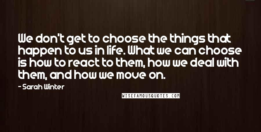 Sarah Winter quotes: We don't get to choose the things that happen to us in life. What we can choose is how to react to them, how we deal with them, and how