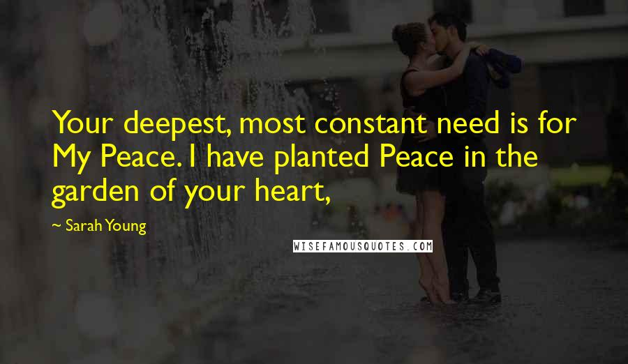 Sarah Young quotes: Your deepest, most constant need is for My Peace. I have planted Peace in the garden of your heart,