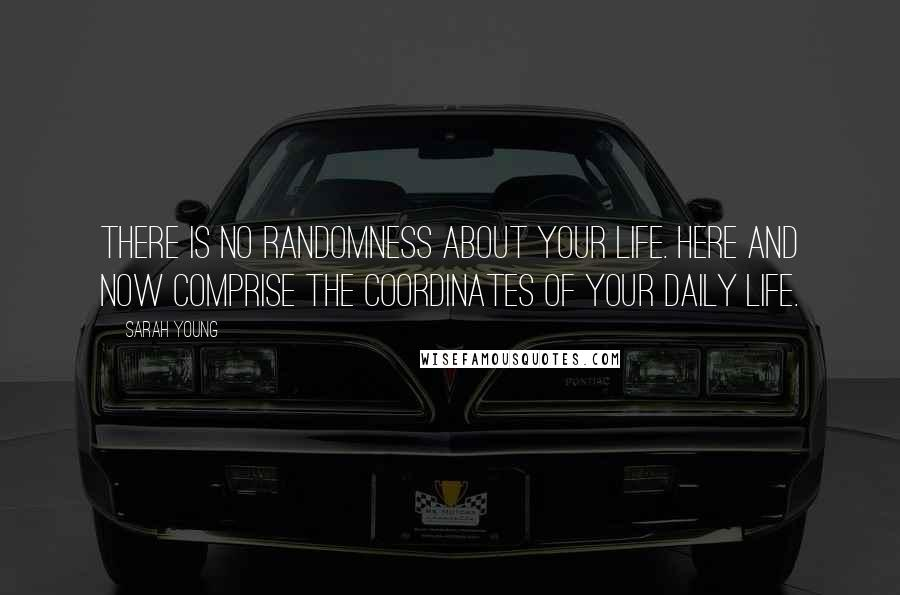 Sarah Young quotes: There is no randomness about your life. Here and Now comprise the coordinates of your daily life.