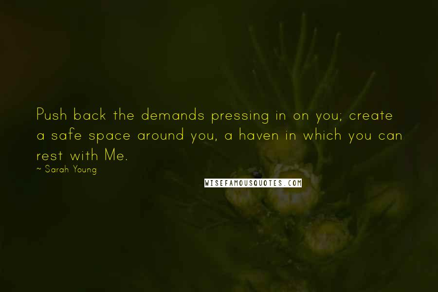 Sarah Young quotes: Push back the demands pressing in on you; create a safe space around you, a haven in which you can rest with Me.