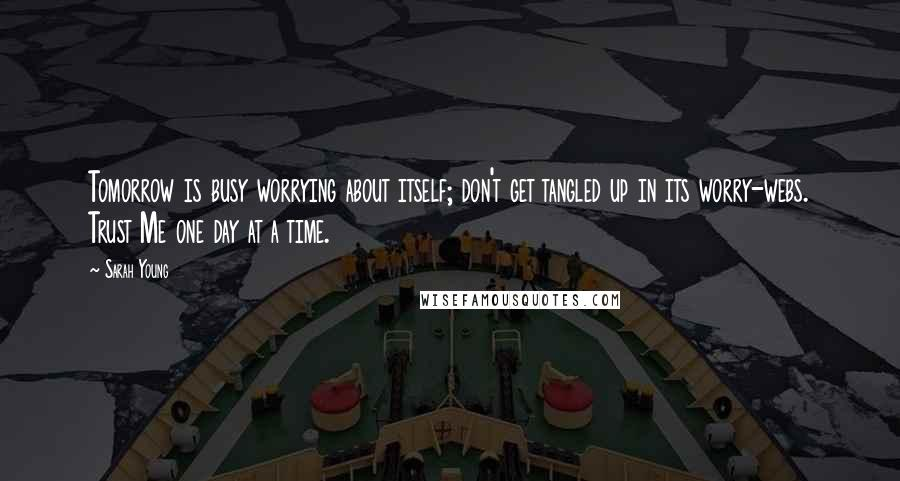 Sarah Young quotes: Tomorrow is busy worrying about itself; don't get tangled up in its worry-webs. Trust Me one day at a time.