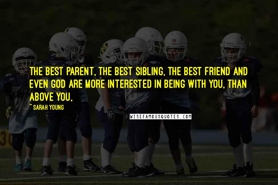 Sarah Young quotes: The best parent, the best sibling, the best friend and even God are more interested in being with you, than above you,