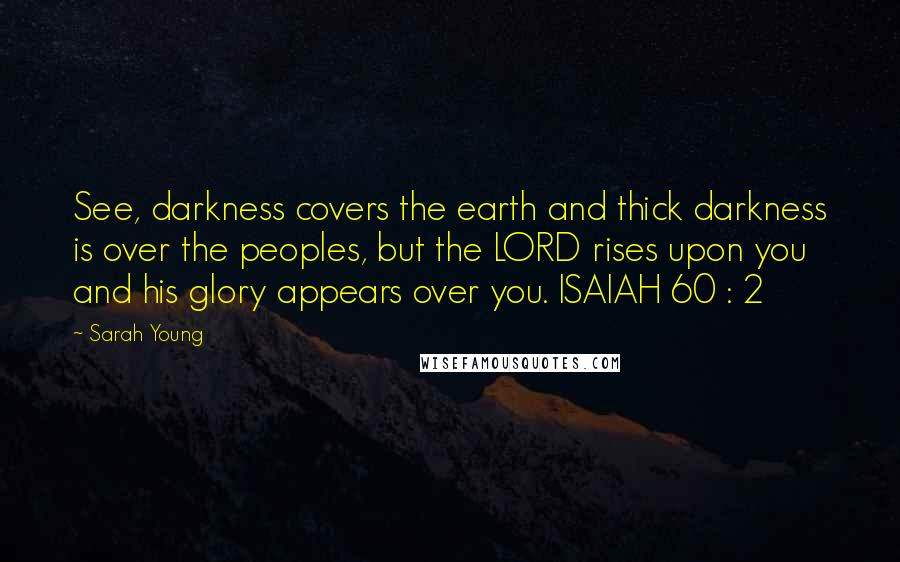 Sarah Young quotes: See, darkness covers the earth and thick darkness is over the peoples, but the LORD rises upon you and his glory appears over you. ISAIAH 60 : 2
