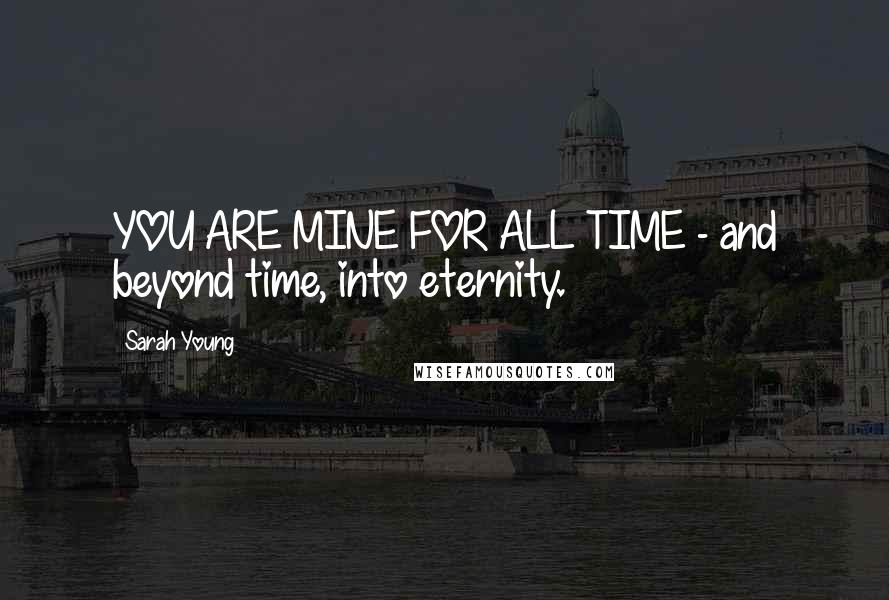 Sarah Young quotes: YOU ARE MINE FOR ALL TIME - and beyond time, into eternity.